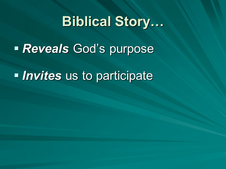 Biblical Story…  Reveals God's purpose  Invites us to participate
