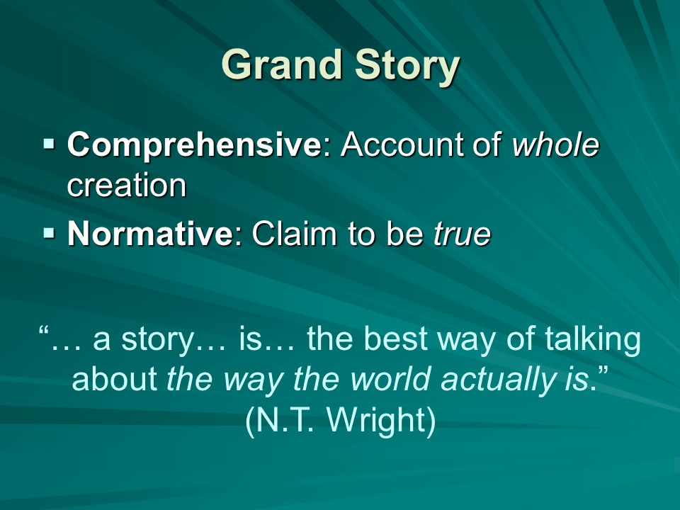 Grand Story  Comprehensive: Account of whole creation  Normative: Claim to be true … a story… is… the best way of talking about the way the world actually is. (N.T.