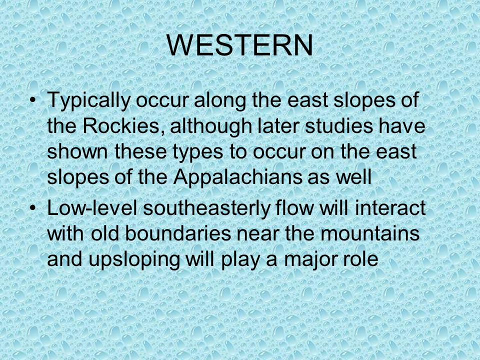 WESTERN Typically occur along the east slopes of the Rockies, although later studies have shown these types to occur on the east slopes of the Appalachians as well Low-level southeasterly flow will interact with old boundaries near the mountains and upsloping will play a major role