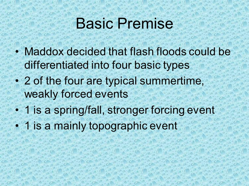 Basic Premise Maddox decided that flash floods could be differentiated into four basic types 2 of the four are typical summertime, weakly forced events 1 is a spring/fall, stronger forcing event 1 is a mainly topographic event