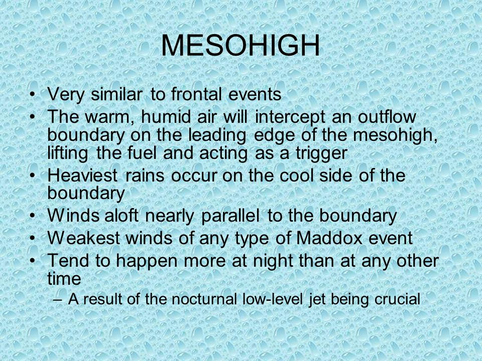 MESOHIGH Very similar to frontal events The warm, humid air will intercept an outflow boundary on the leading edge of the mesohigh, lifting the fuel and acting as a trigger Heaviest rains occur on the cool side of the boundary Winds aloft nearly parallel to the boundary Weakest winds of any type of Maddox event Tend to happen more at night than at any other time –A result of the nocturnal low-level jet being crucial