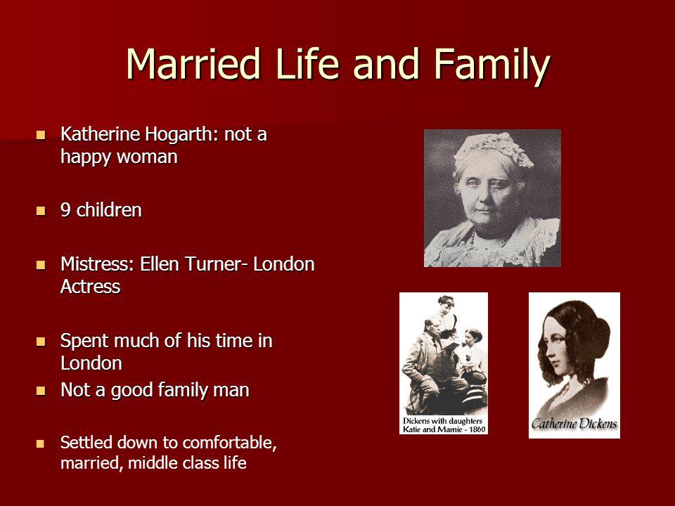 Married Life and Family Katherine Hogarth: not a happy woman Katherine Hogarth: not a happy woman 9 children 9 children Mistress: Ellen Turner- London