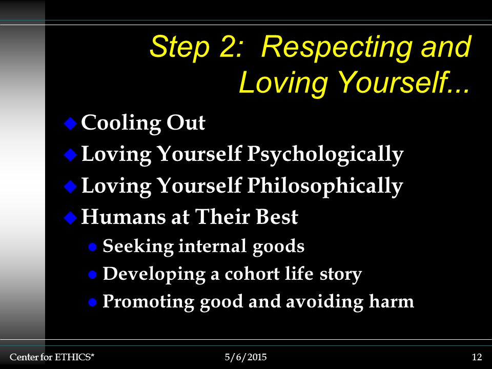Center for ETHICS*5/6/201512 Step 2: Respecting and Loving Yourself...