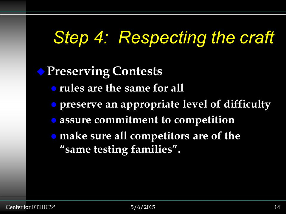 Center for ETHICS*5/6/201514 Step 4: Respecting the craft u Preserving Contests l rules are the same for all l preserve an appropriate level of difficulty l assure commitment to competition l make sure all competitors are of the same testing families .