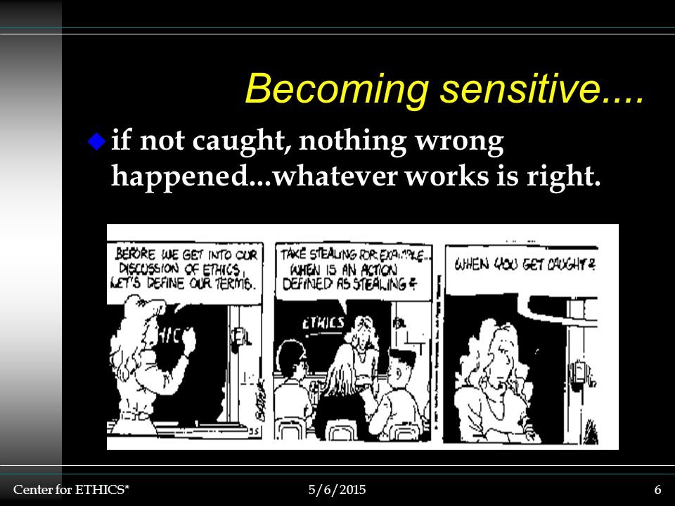 Center for ETHICS*5/6/20156 Becoming sensitive....