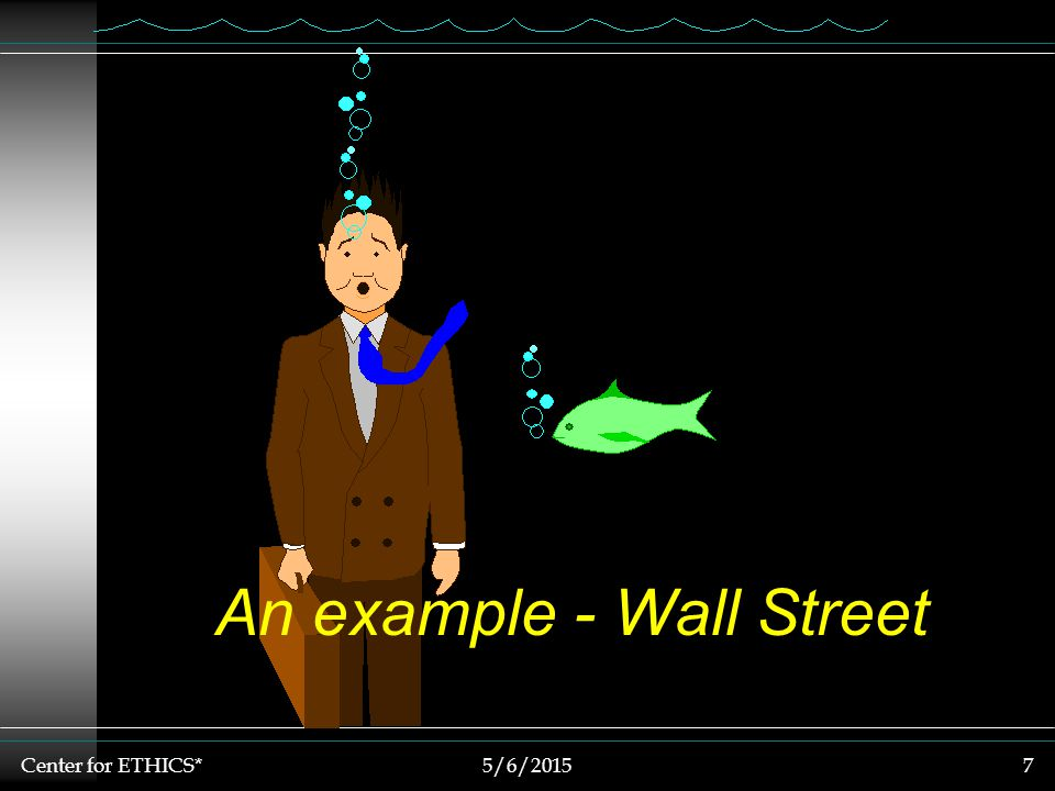 Center for ETHICS*5/6/20157 An example - Wall Street