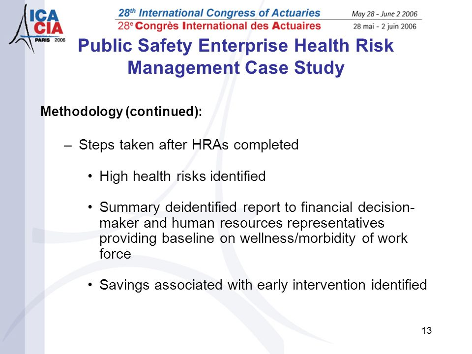 13 Public Safety Enterprise Health Risk Management Case Study Methodology (continued): –Steps taken after HRAs completed High health risks identified Summary deidentified report to financial decision- maker and human resources representatives providing baseline on wellness/morbidity of work force Savings associated with early intervention identified
