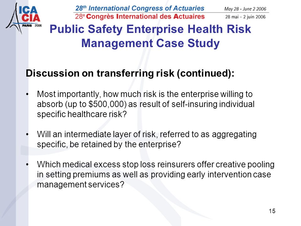 15 Public Safety Enterprise Health Risk Management Case Study Discussion on transferring risk (continued): Most importantly, how much risk is the enterprise willing to absorb (up to $500,000) as result of self-insuring individual specific healthcare risk.