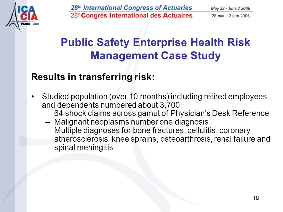 18 Public Safety Enterprise Health Risk Management Case Study Results in transferring risk: Studied population (over 10 months) including retired employees and dependents numbered about 3,700 –64 shock claims across gamut of Physician's Desk Reference –Malignant neoplasms number one diagnosis –Multiple diagnoses for bone fractures, cellulitis, coronary atherosclerosis, knee sprains, osteoarthrosis, renal failure and spinal meningitis