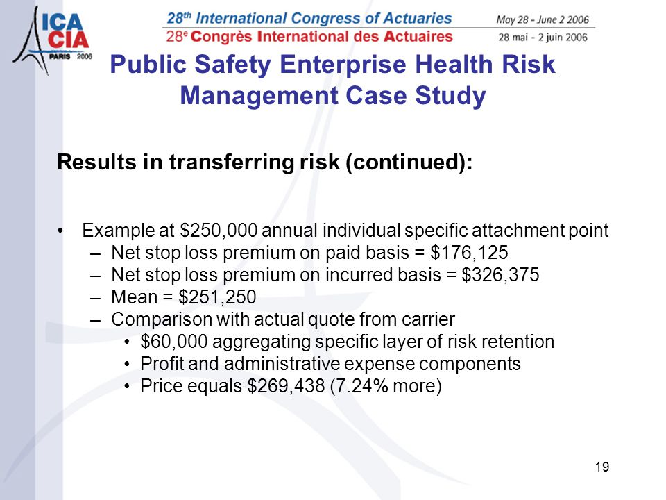 19 Public Safety Enterprise Health Risk Management Case Study Results in transferring risk (continued): Example at $250,000 annual individual specific attachment point –Net stop loss premium on paid basis = $176,125 –Net stop loss premium on incurred basis = $326,375 –Mean = $251,250 –Comparison with actual quote from carrier $60,000 aggregating specific layer of risk retention Profit and administrative expense components Price equals $269,438 (7.24% more)