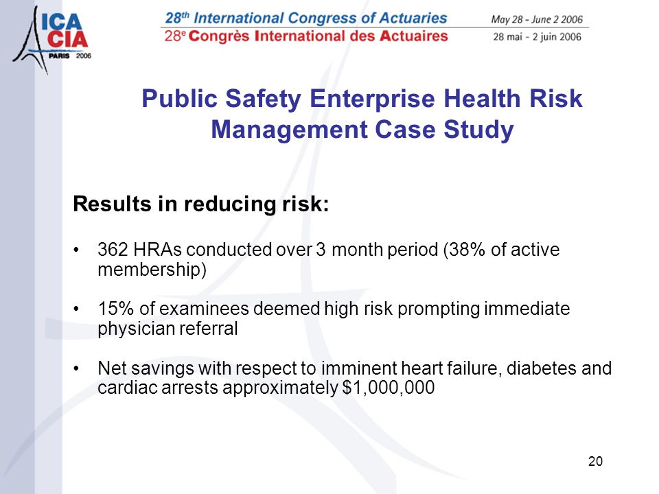 20 Public Safety Enterprise Health Risk Management Case Study Results in reducing risk: 362 HRAs conducted over 3 month period (38% of active membership) 15% of examinees deemed high risk prompting immediate physician referral Net savings with respect to imminent heart failure, diabetes and cardiac arrests approximately $1,000,000