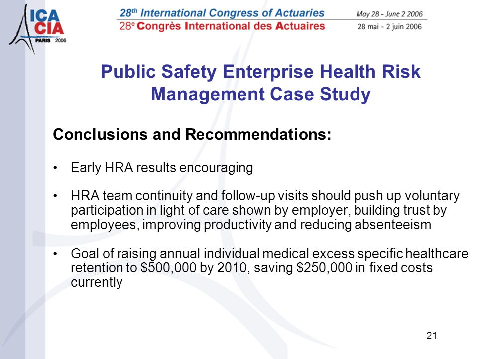 21 Public Safety Enterprise Health Risk Management Case Study Conclusions and Recommendations: Early HRA results encouraging HRA team continuity and follow-up visits should push up voluntary participation in light of care shown by employer, building trust by employees, improving productivity and reducing absenteeism Goal of raising annual individual medical excess specific healthcare retention to $500,000 by 2010, saving $250,000 in fixed costs currently