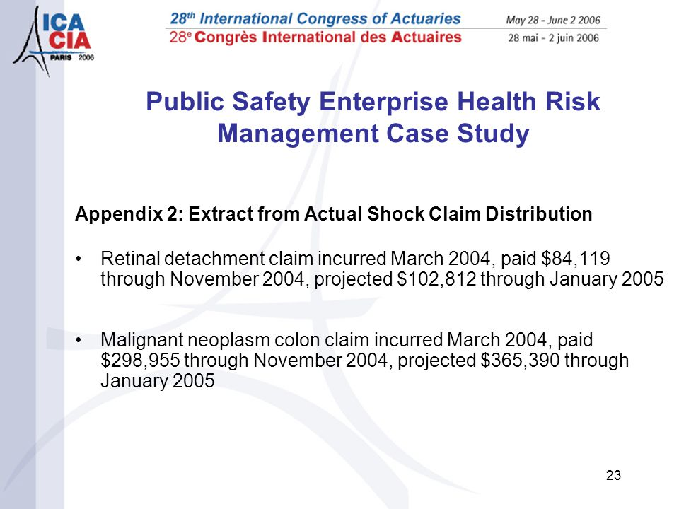 23 Public Safety Enterprise Health Risk Management Case Study Appendix 2: Extract from Actual Shock Claim Distribution Retinal detachment claim incurred March 2004, paid $84,119 through November 2004, projected $102,812 through January 2005 Malignant neoplasm colon claim incurred March 2004, paid $298,955 through November 2004, projected $365,390 through January 2005