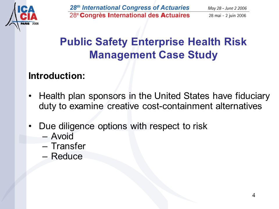 4 Public Safety Enterprise Health Risk Management Case Study Introduction: Health plan sponsors in the United States have fiduciary duty to examine creative cost-containment alternatives Due diligence options with respect to risk –Avoid –Transfer –Reduce