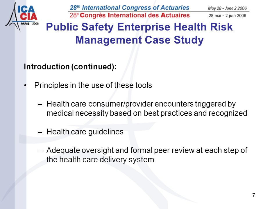 7 Public Safety Enterprise Health Risk Management Case Study Introduction (continued): Principles in the use of these tools –Health care consumer/provider encounters triggered by medical necessity based on best practices and recognized –Health care guidelines –Adequate oversight and formal peer review at each step of the health care delivery system