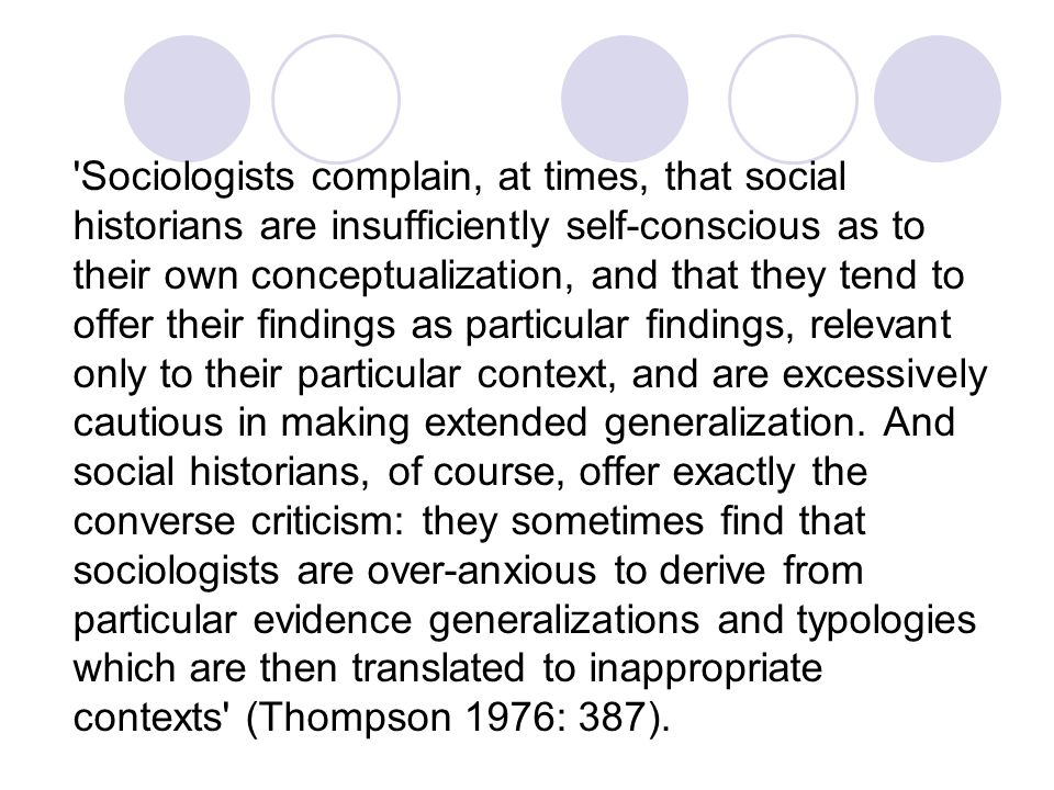 Sociologists complain, at times, that social historians are insufficiently self-conscious as to their own conceptualization, and that they tend to offer their findings as particular findings, relevant only to their particular context, and are excessively cautious in making extended generalization.