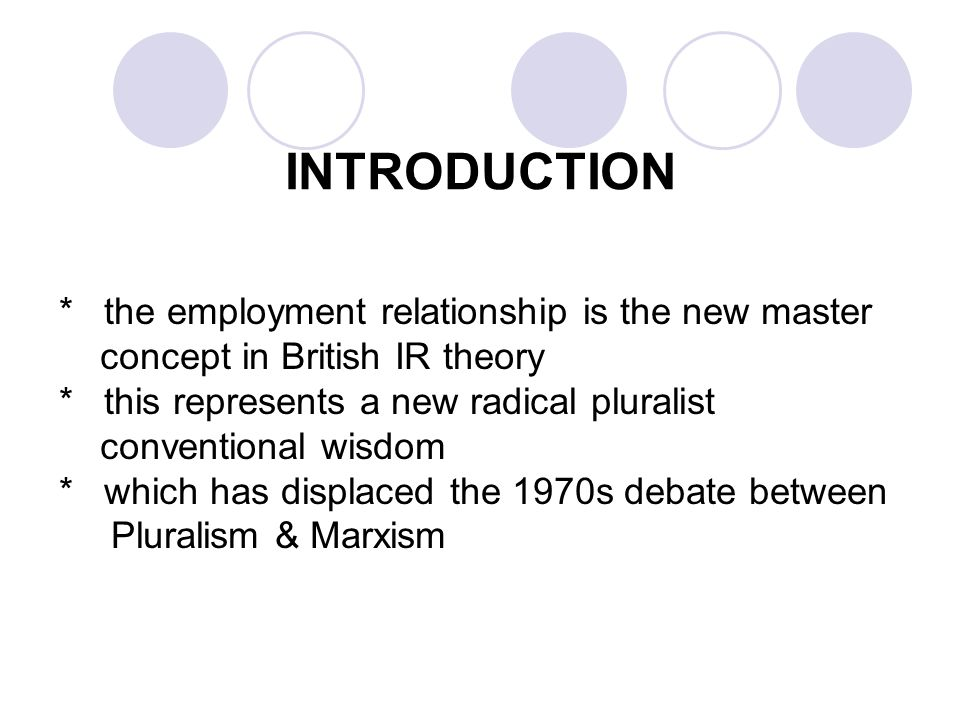 INTRODUCTION * the employment relationship is the new master concept in British IR theory * this represents a new radical pluralist conventional wisdom * which has displaced the 1970s debate between Pluralism & Marxism