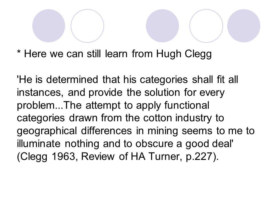 * Here we can still learn from Hugh Clegg He is determined that his categories shall fit all instances, and provide the solution for every problem...The attempt to apply functional categories drawn from the cotton industry to geographical differences in mining seems to me to illuminate nothing and to obscure a good deal (Clegg 1963, Review of HA Turner, p.227).
