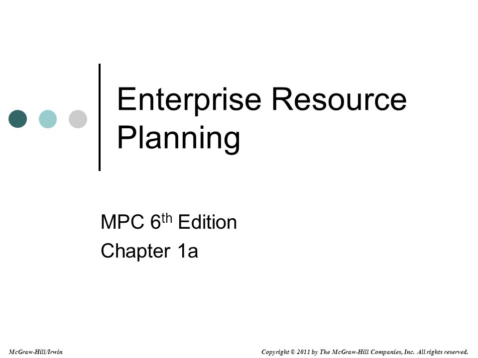 Copyright © 2011 by The McGraw-Hill Companies, Inc. All rights reserved. McGraw-Hill/Irwin Enterprise Resource Planning MPC 6 th Edition Chapter 1a