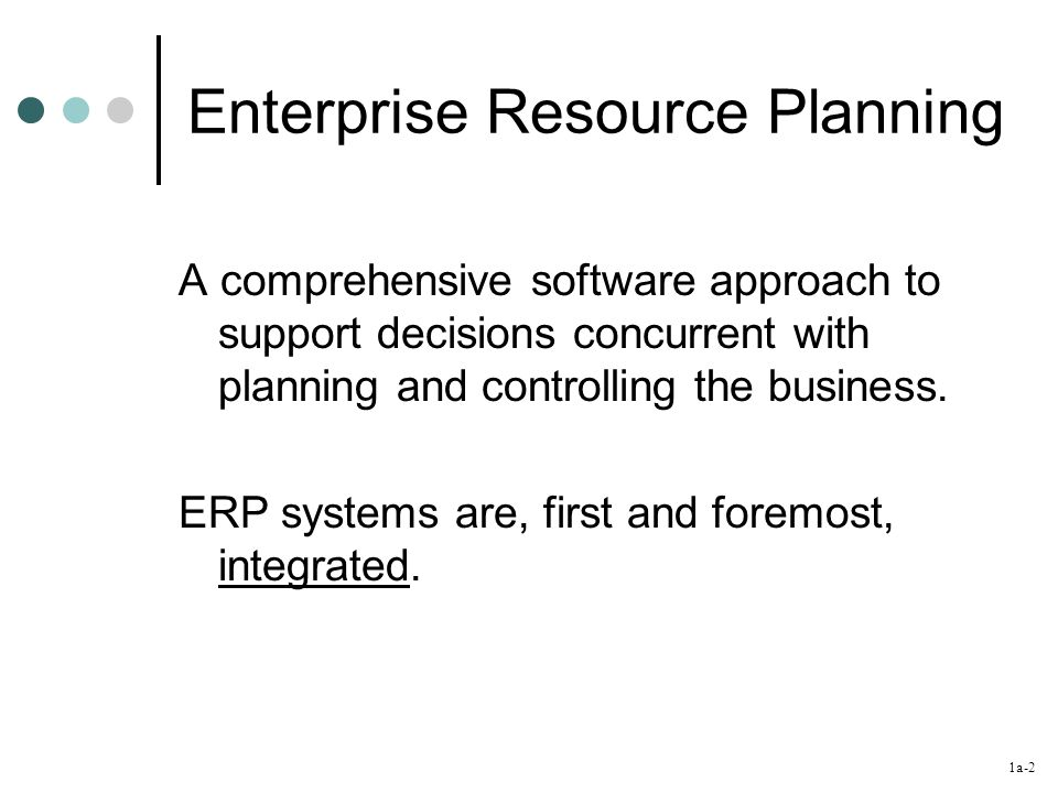 1a-2 Enterprise Resource Planning A comprehensive software approach to support decisions concurrent with planning and controlling the business. ERP sy