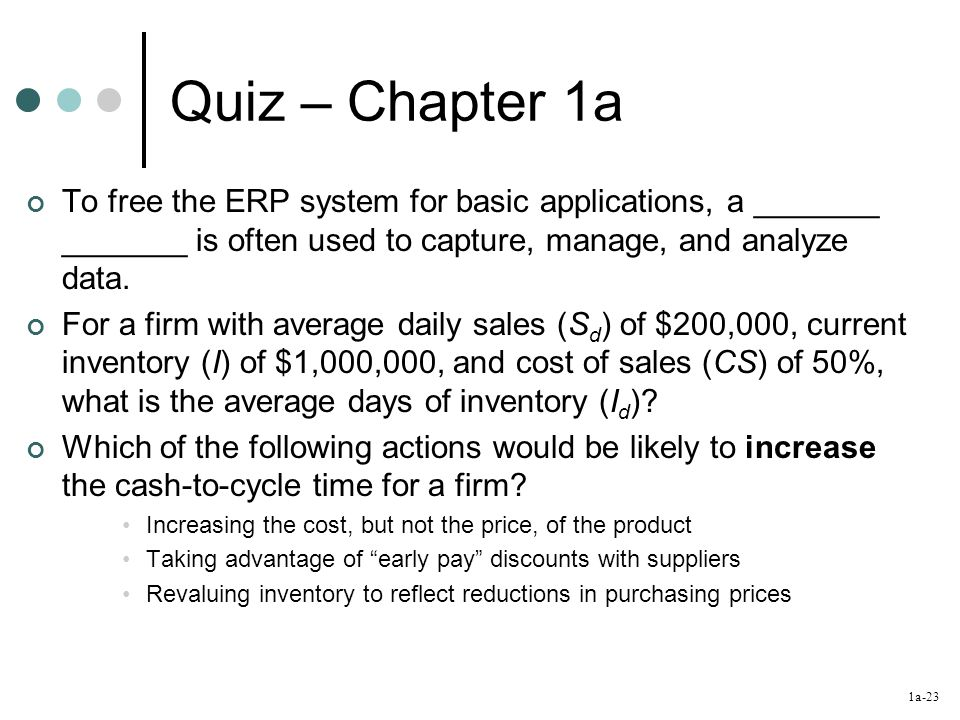 1a-23 Quiz – Chapter 1a To free the ERP system for basic applications, a _______ _______ is often used to capture, manage, and analyze data. For a fir