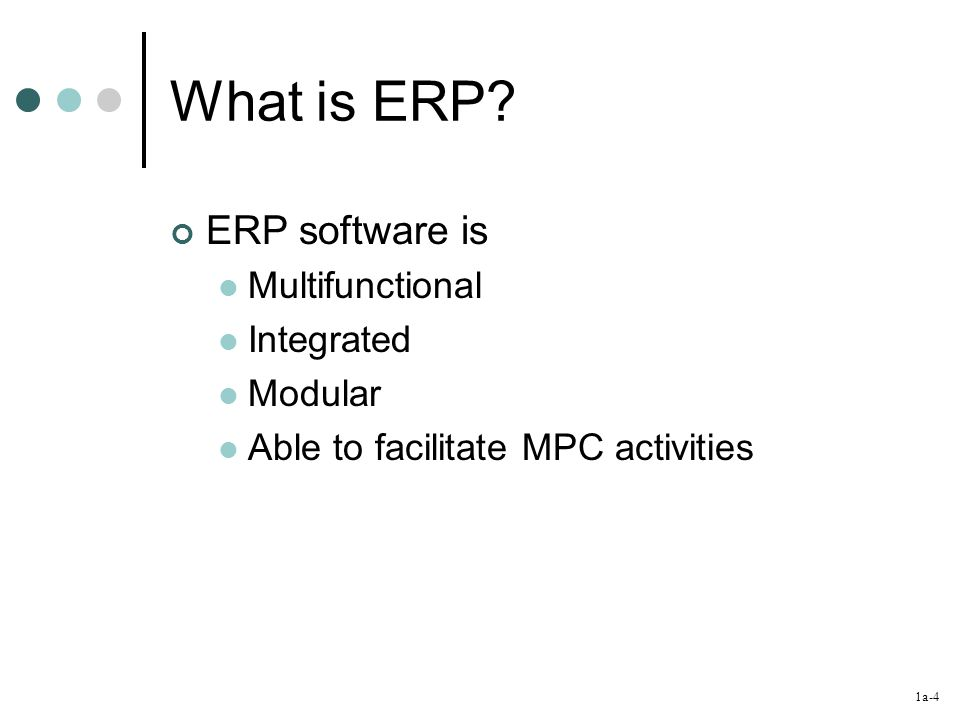 1a-4 What is ERP? ERP software is Multifunctional Integrated Modular Able to facilitate MPC activities