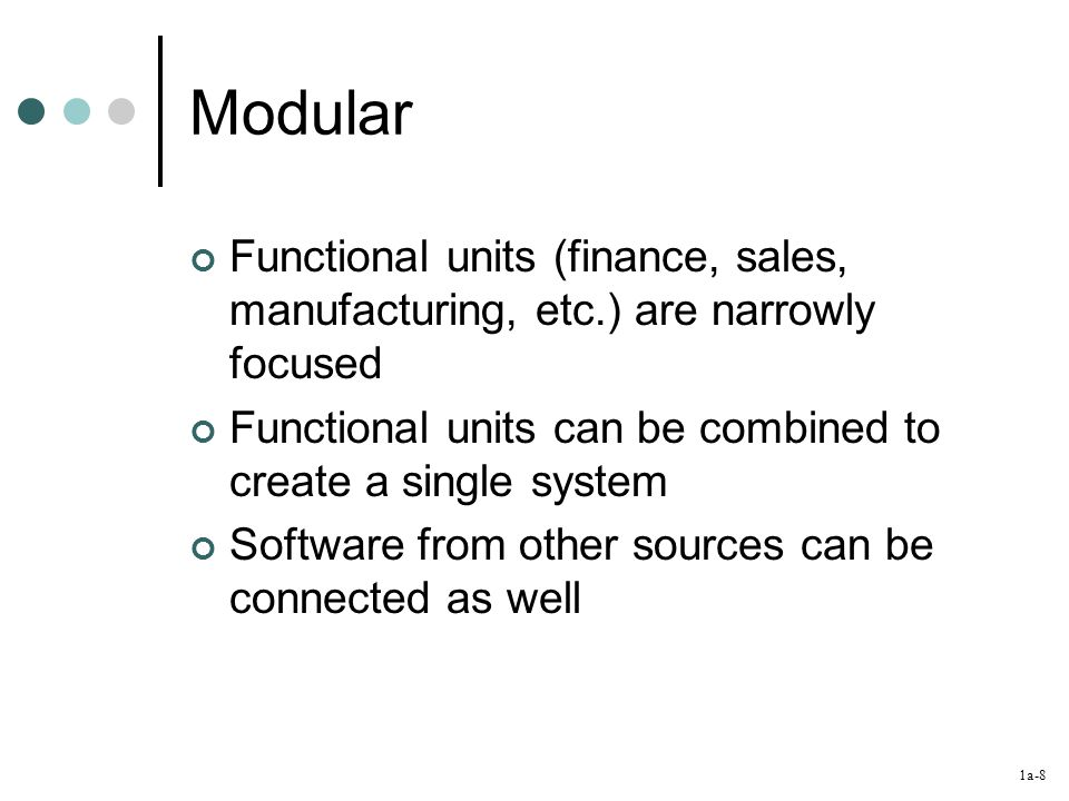 1a-8 Modular Functional units (finance, sales, manufacturing, etc.) are narrowly focused Functional units can be combined to create a single system Software from other sources can be connected as well