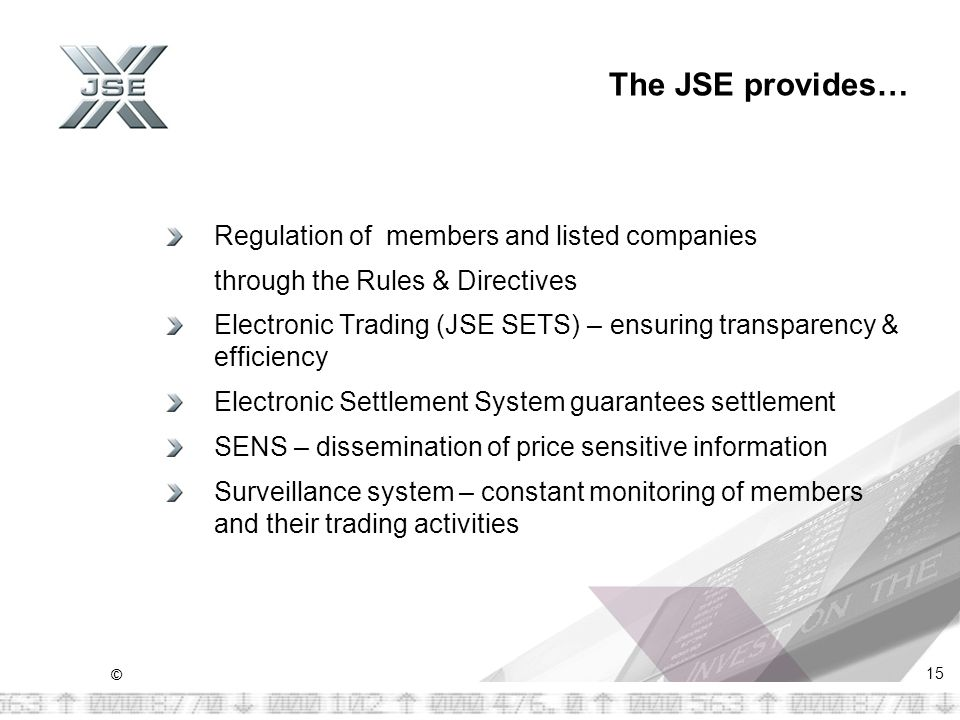 © 15 The JSE provides… Regulation of members and listed companies through the Rules & Directives Electronic Trading (JSE SETS) – ensuring transparency & efficiency Electronic Settlement System guarantees settlement SENS – dissemination of price sensitive information Surveillance system – constant monitoring of members and their trading activities