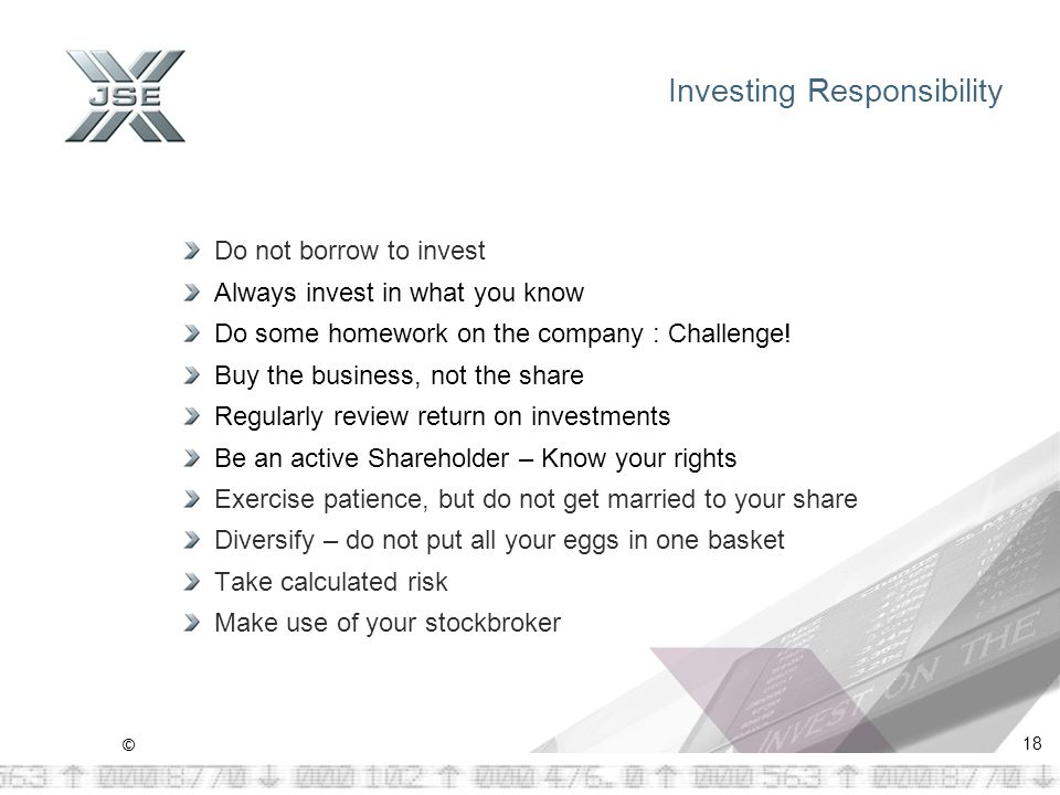 © 18 Investing Responsibility Do not borrow to invest Always invest in what you know Do some homework on the company : Challenge.