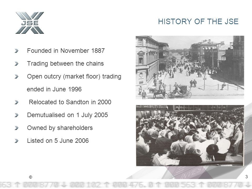 © 3 HISTORY OF THE JSE Founded in November 1887 Trading between the chains Open outcry (market floor) trading ended in June 1996 Relocated to Sandton in 2000 Demutualised on 1 July 2005 Owned by shareholders Listed on 5 June 2006