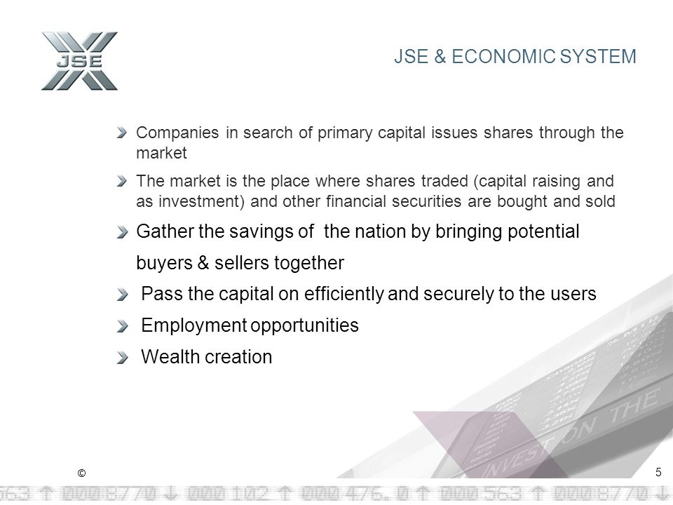 © 5 JSE & ECONOMIC SYSTEM Companies in search of primary capital issues shares through the market The market is the place where shares traded (capital raising and as investment) and other financial securities are bought and sold Gather the savings of the nation by bringing potential buyers & sellers together Pass the capital on efficiently and securely to the users Employment opportunities Wealth creation