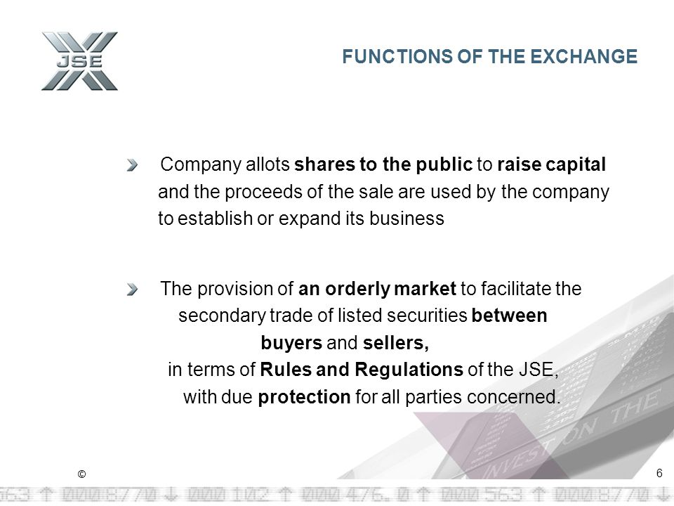 © 6 FUNCTIONS OF THE EXCHANGE Company allots shares to the public to raise capital and the proceeds of the sale are used by the company to establish or expand its business The provision of an orderly market to facilitate the secondary trade of listed securities between buyers and sellers, in terms of Rules and Regulations of the JSE, with due protection for all parties concerned.