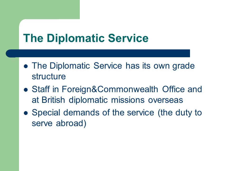 The Diplomatic Service The Diplomatic Service has its own grade structure Staff in Foreign&Commonwealth Office and at British diplomatic missions overseas Special demands of the service (the duty to serve abroad)