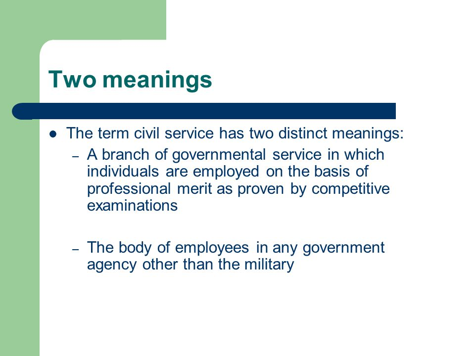 Two meanings The term civil service has two distinct meanings: – A branch of governmental service in which individuals are employed on the basis of pr