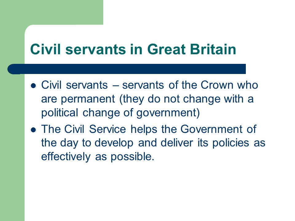 Civil servants in Great Britain Civil servants – servants of the Crown who are permanent (they do not change with a political change of government) Th