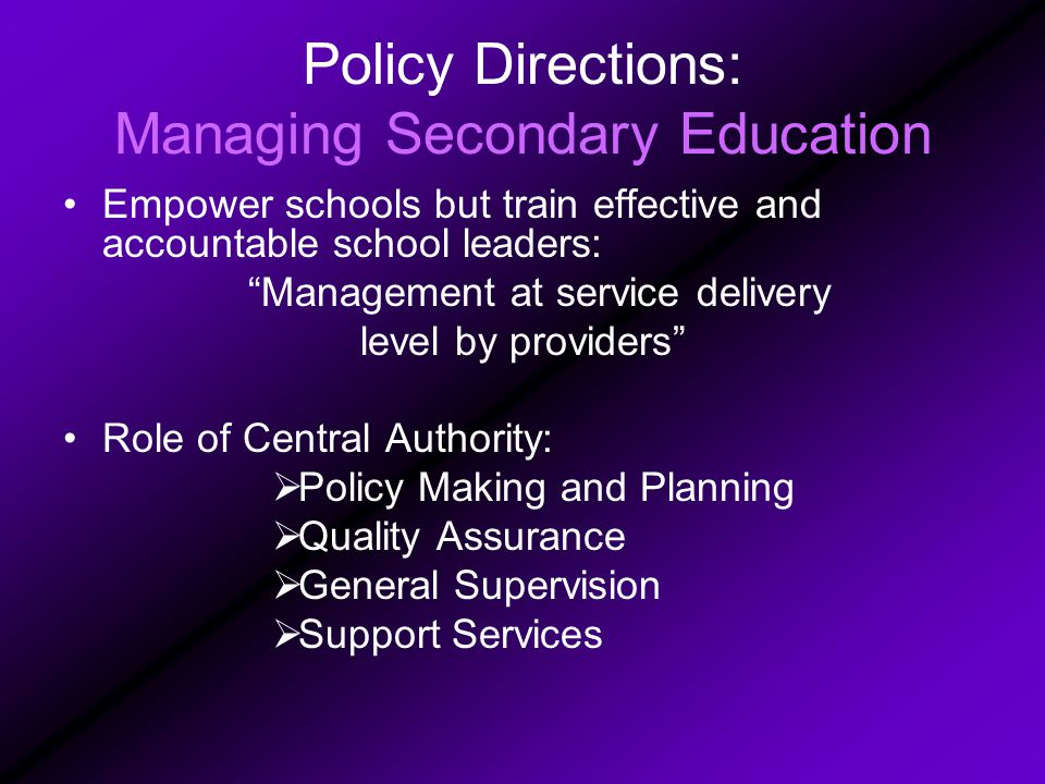 Policy Directions: Managing Secondary Education Empower schools but train effective and accountable school leaders: Management at service delivery level by providers Role of Central Authority:  Policy Making and Planning  Quality Assurance  General Supervision  Support Services