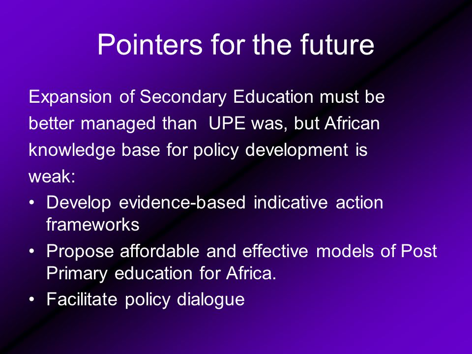Pointers for the future Expansion of Secondary Education must be better managed than UPE was, but African knowledge base for policy development is weak: Develop evidence-based indicative action frameworks Propose affordable and effective models of Post Primary education for Africa.