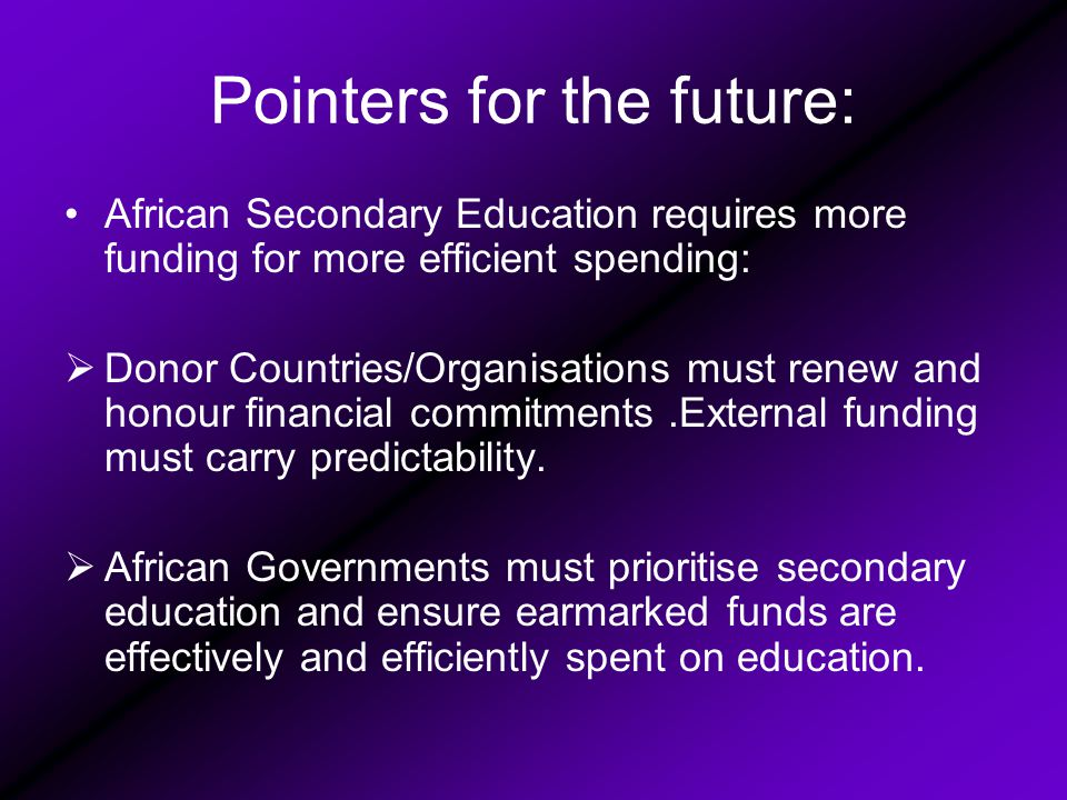 Pointers for the future: African Secondary Education requires more funding for more efficient spending:  Donor Countries/Organisations must renew and honour financial commitments.External funding must carry predictability.