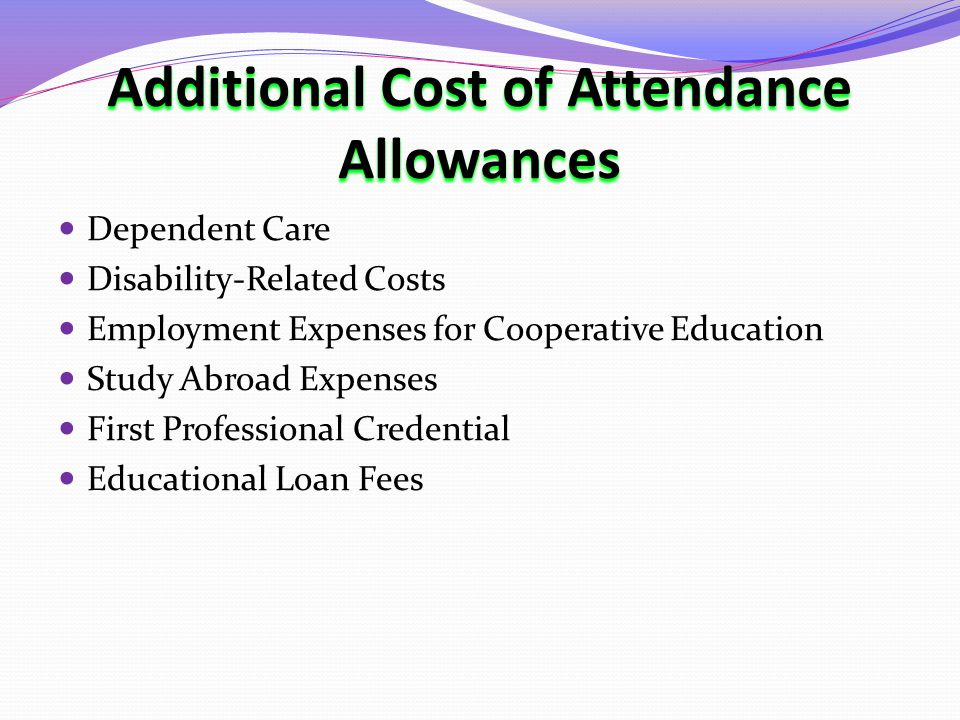 Additional Cost of Attendance Allowances Dependent Care Disability-Related Costs Employment Expenses for Cooperative Education Study Abroad Expenses First Professional Credential Educational Loan Fees