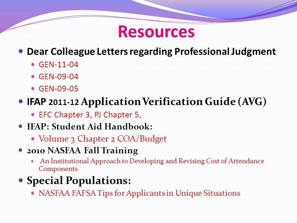 Resources Dear Colleague Letters regarding Professional Judgment GEN-11-04 GEN-09-04 GEN-09-05 IFAP 2011-12 Application Verification Guide (AVG) EFC Chapter 3, PJ Chapter 5, IFAP: Student Aid Handbook: Volume 3 Chapter 2 COA/Budget 2010 NASFAA Fall Training An Institutional Approach to Developing and Revising Cost of Attendance Components Special Populations: NASFAA FAFSA Tips for Applicants in Unique Situations