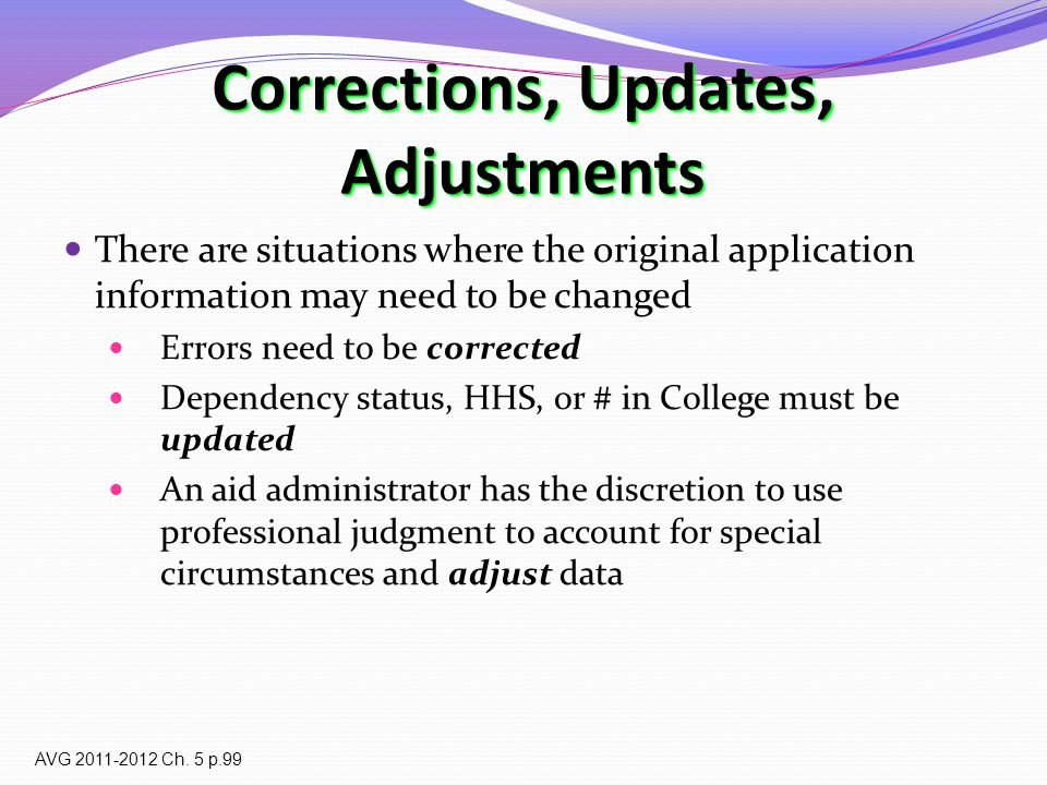 Corrections, Updates, Adjustments There are situations where the original application information may need to be changed Errors need to be corrected Dependency status, HHS, or # in College must be updated An aid administrator has the discretion to use professional judgment to account for special circumstances and adjust data AVG 2011-2012 Ch.
