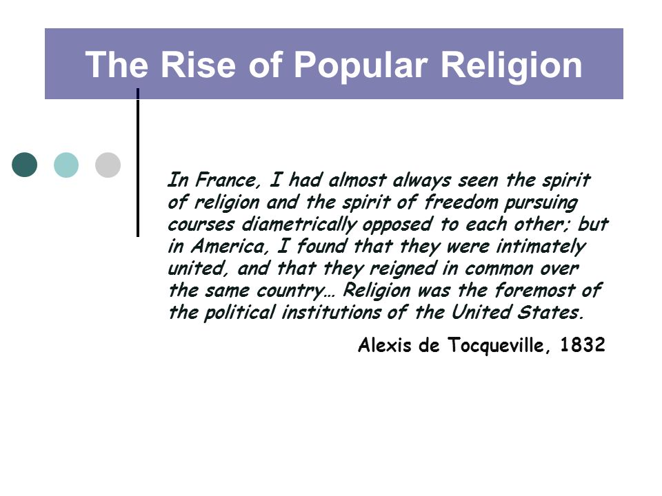 In France, I had almost always seen the spirit of religion and the spirit of freedom pursuing courses diametrically opposed to each other; but in America, I found that they were intimately united, and that they reigned in common over the same country… Religion was the foremost of the political institutions of the United States.