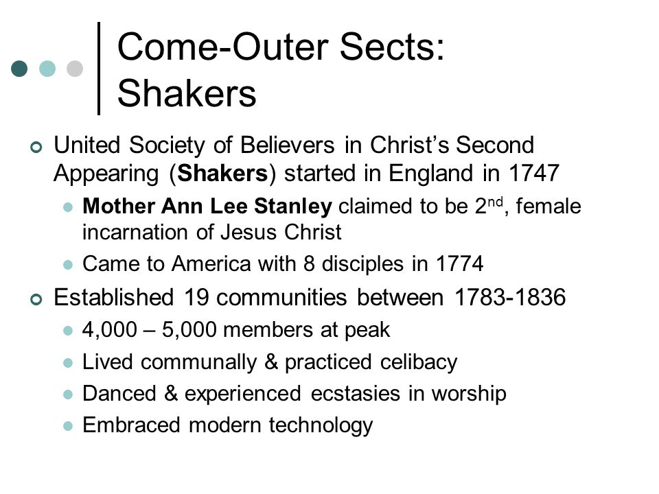 Come-Outer Sects: Shakers United Society of Believers in Christ's Second Appearing (Shakers) started in England in 1747 Mother Ann Lee Stanley claimed to be 2 nd, female incarnation of Jesus Christ Came to America with 8 disciples in 1774 Established 19 communities between 1783-1836 4,000 – 5,000 members at peak Lived communally & practiced celibacy Danced & experienced ecstasies in worship Embraced modern technology