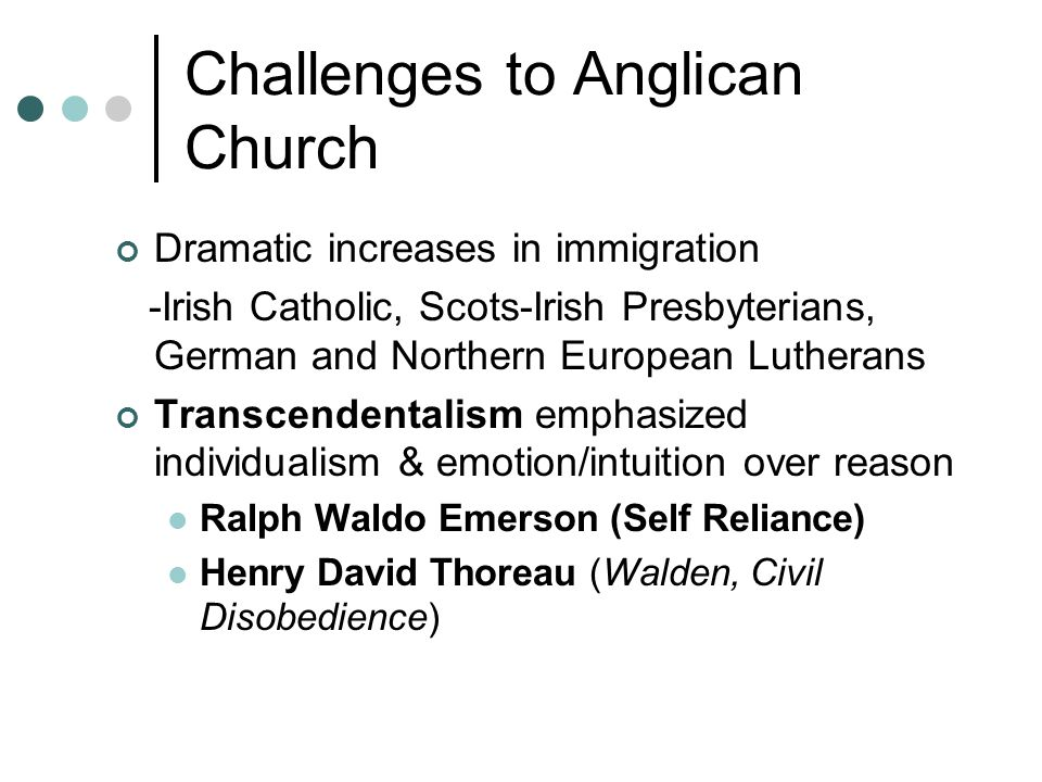 Challenges to Anglican Church Dramatic increases in immigration -Irish Catholic, Scots-Irish Presbyterians, German and Northern European Lutherans Transcendentalism emphasized individualism & emotion/intuition over reason Ralph Waldo Emerson (Self Reliance) Henry David Thoreau (Walden, Civil Disobedience)