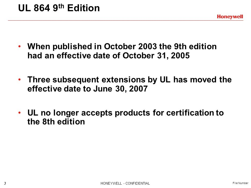 3HONEYWELL - CONFIDENTIAL File Number UL 864 9 th Edition When published in October 2003 the 9th edition had an effective date of October 31, 2005 Three subsequent extensions by UL has moved the effective date to June 30, 2007 UL no longer accepts products for certification to the 8th edition