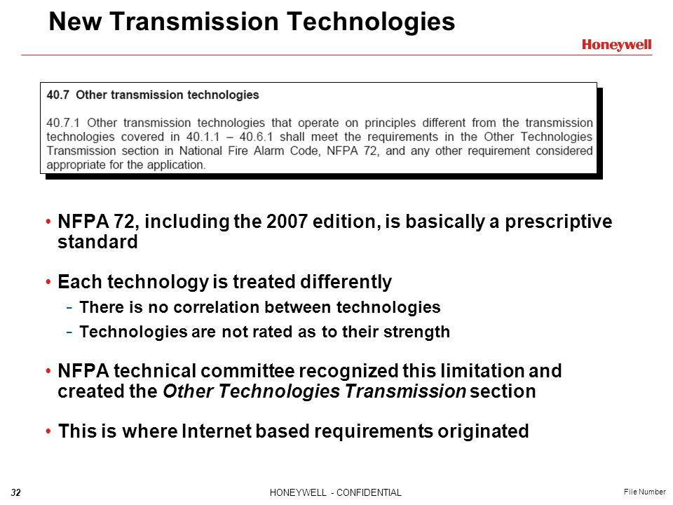 32HONEYWELL - CONFIDENTIAL File Number New Transmission Technologies NFPA 72, including the 2007 edition, is basically a prescriptive standard Each technology is treated differently - There is no correlation between technologies - Technologies are not rated as to their strength NFPA technical committee recognized this limitation and created the Other Technologies Transmission section This is where Internet based requirements originated
