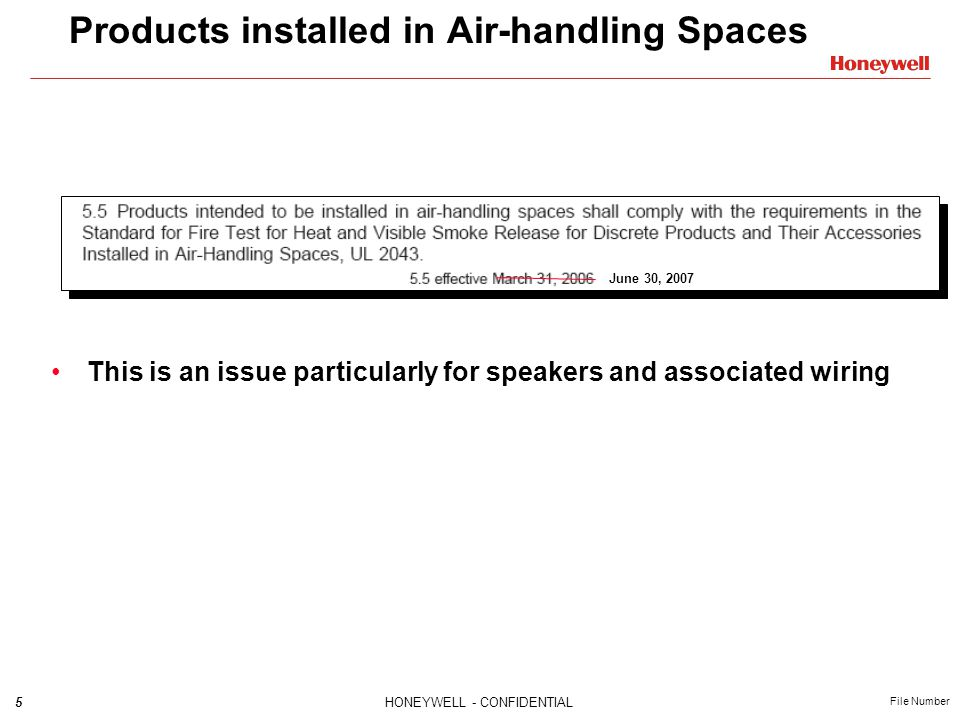 5HONEYWELL - CONFIDENTIAL File Number Products installed in Air-handling Spaces June 30, 2007 This is an issue particularly for speakers and associated wiring