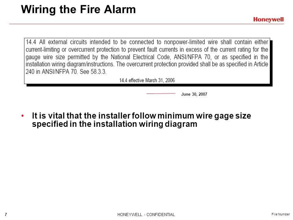 7HONEYWELL - CONFIDENTIAL File Number Wiring the Fire Alarm June 30, 2007 It is vital that the installer follow minimum wire gage size specified in the installation wiring diagram