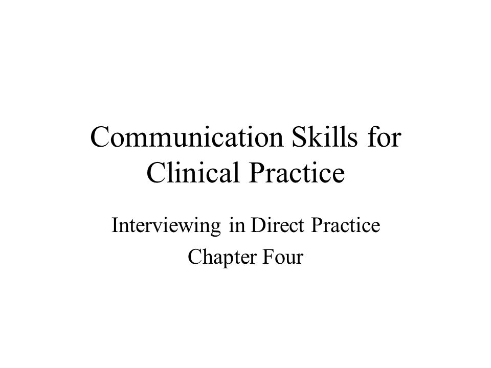 Communication Skills for Clinical Practice Interviewing in Direct Practice Chapter Four