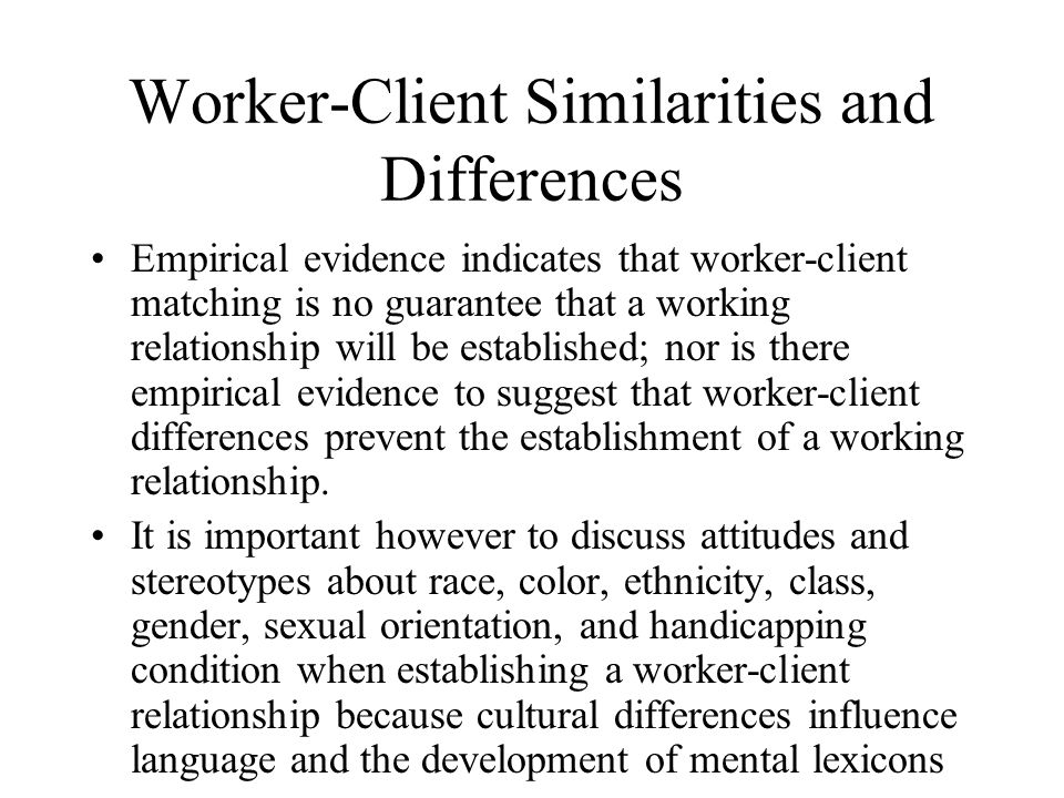 Worker-Client Similarities and Differences Empirical evidence indicates that worker-client matching is no guarantee that a working relationship will be established; nor is there empirical evidence to suggest that worker-client differences prevent the establishment of a working relationship.
